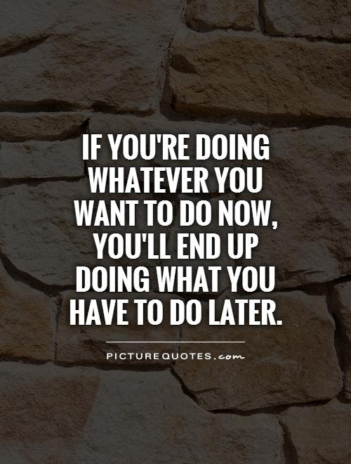 if-youre-doing-whatever-you-want-to-do-now-youll-end-up-doing-what-you-have-to-do-later-quote-1